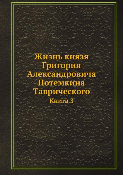 Неизвестный автор Жизнь князя Григория Александровича Потемкина Таврического. Книга 3