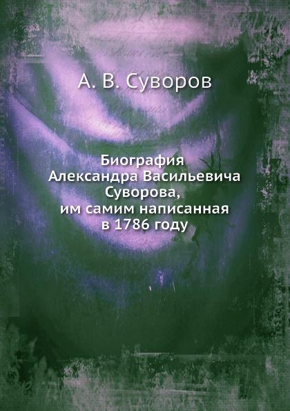 А.В. Суворов Биография Александра Васильевича Суворова, им самим написанная в 1786 году