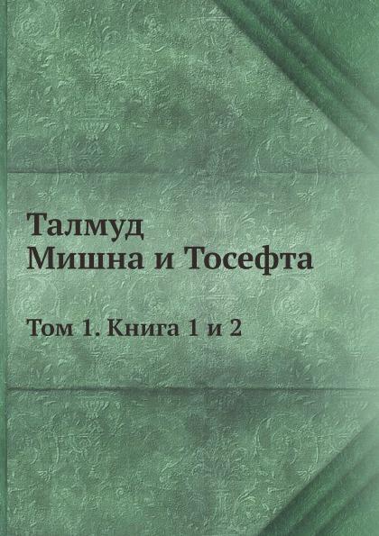 Неизвестный автор Талмуд. Мишна и Тосефта. Том 1. Книга 1 и 2
