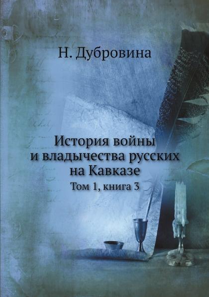 Н. Дубровина История войны и владычества русских на Кавказе. Том 1. Книга 3
