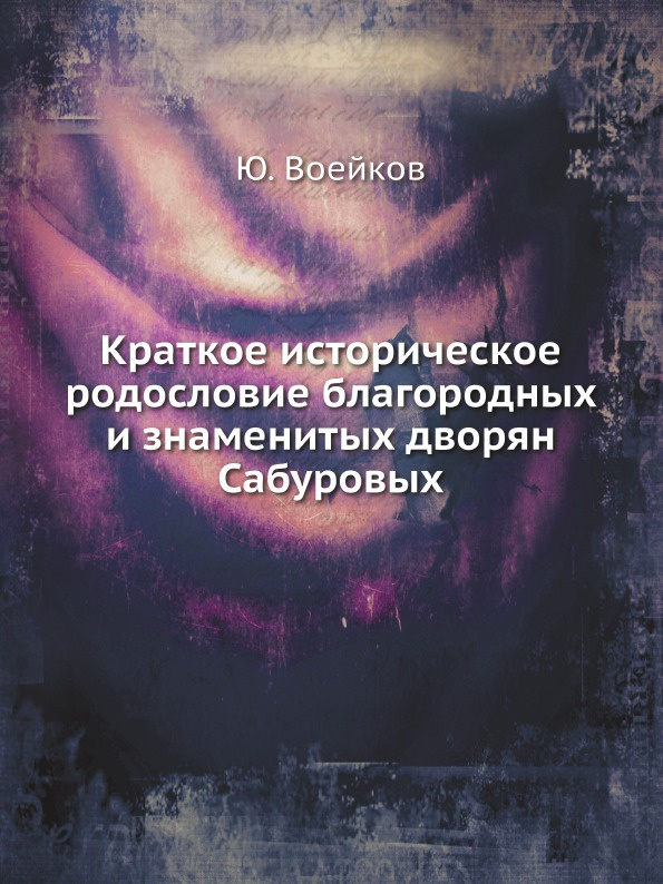Ю. Воейков Краткое историческое родословие благородных и знаменитых дворян Сабуровых цены онлайн