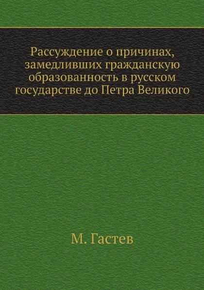М. Гастев Рассуждение о причинах, замедливших гражданскую образованность в русском государстве до Петра Великого