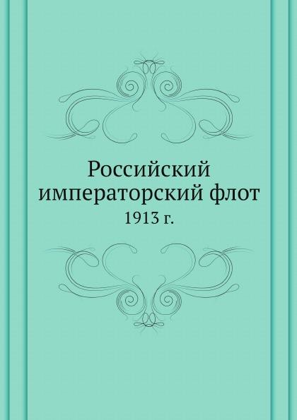 Неизвестный автор Российский императорский флот. 1913 г.