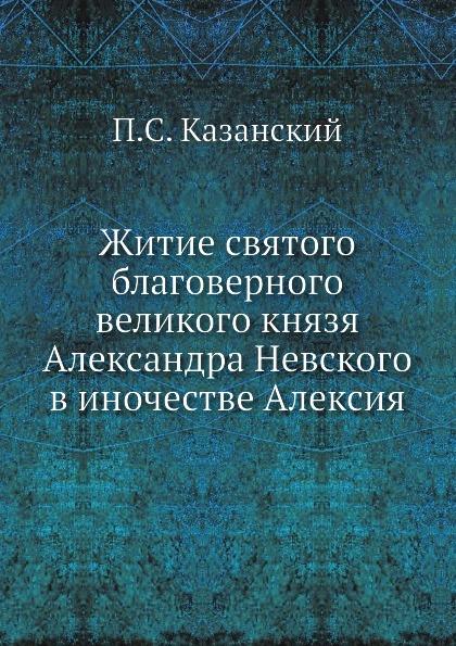П.С. Казанский Житие святого благоверного великого князя Александра Невского в иночестве Алексия