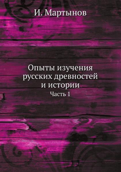 И. Мартынов Опыты изучения русских древностей и истории. Часть 1