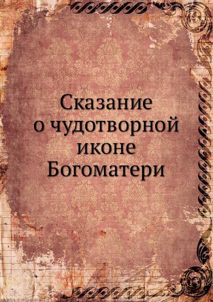 Неизвестный автор Сказание о чудотворной иконе Богоматери кириллин владимир михайлович сказание о тихвинской иконе богоматери одигитрия