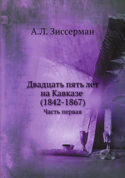 А.Л. Зиссерман Двадцать пять лет на Кавказе. Часть 1. 1842-1851