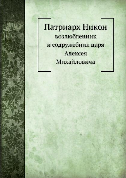 Неизвестный автор Патриарх Никон. возлюбленник и содружебник царя Алексея Михайловича