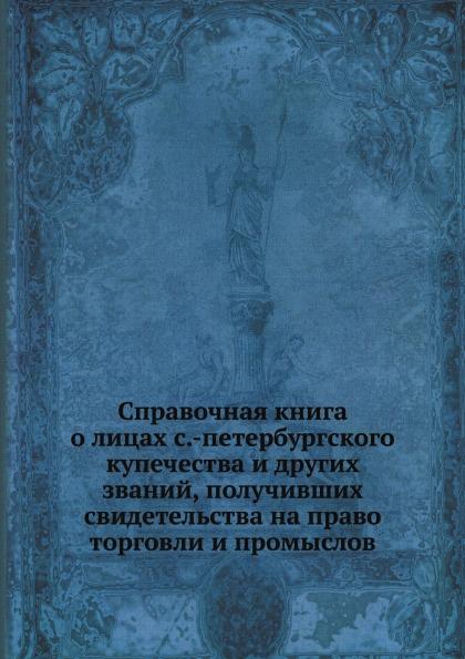 Неизвестный автор Справочная книга о лицах с.-петербургского купечества и других званий, получивших свидетельства на право торговли и промыслов
