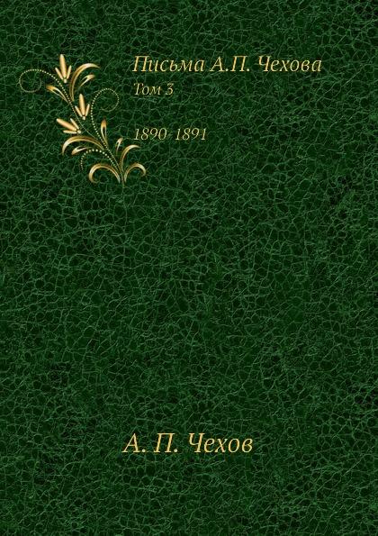 А. П. Чехов Письма А.П. Чехова. Том 3 1890-1891