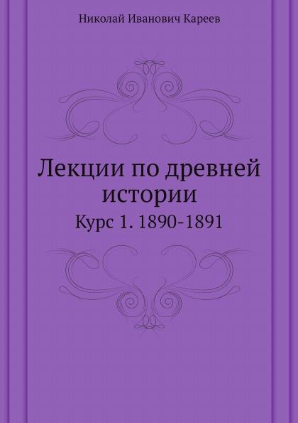 Н.И. Кареев Лекции по древней истории. Курс 1. 1890-1891