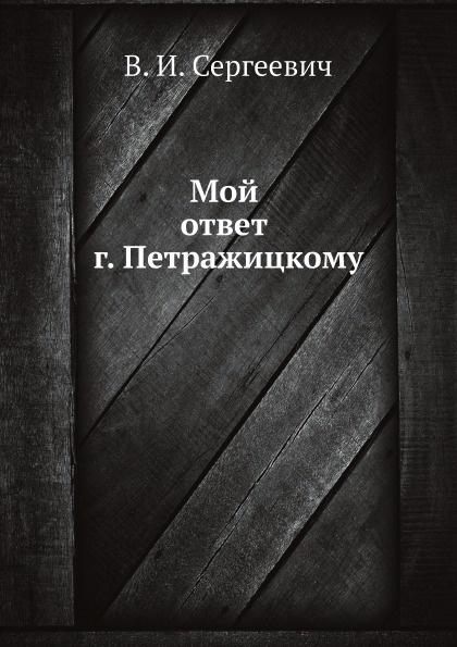 В. И. Сергеевич Мой ответ г. Петражицкому