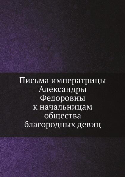 А. Ф. Романова Письма императрицы Александры Федоровны к начальницам общества благородных девиц