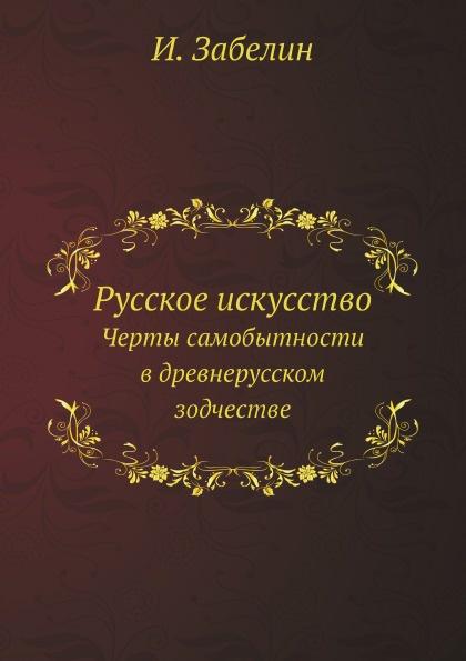 И. Забелин Русское искусство. Черты самобытности в древнерусском зодчестве