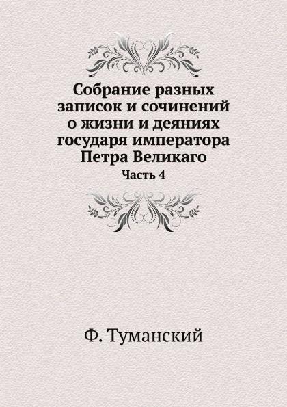 Ф. Туманский Собрание разных записок и сочинений о жизни и деяниях государя императора Петра Великого. Часть 4