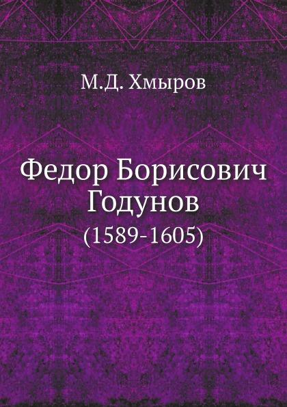 М.Д. Хмыров Федор Борисович Годунов. 1589-1605