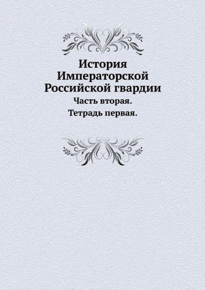 И.И. Пушкарев История Императорской Российской гвардии. Часть 2. Тетрадь 1