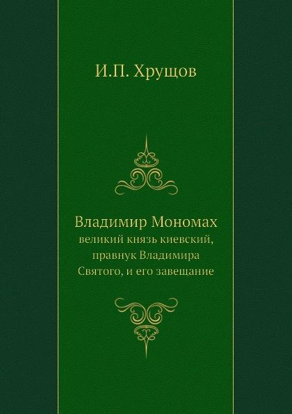 И.П. Хрущов Владимир Мономах. великий князь киевский, правнук Владимира Святого, и его завещание