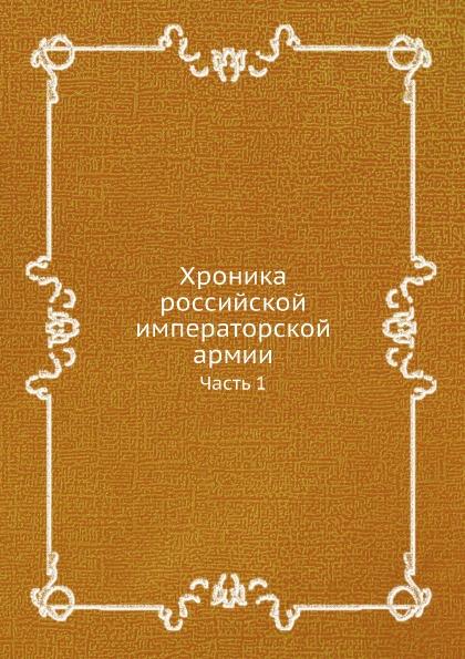 Неизвестный автор Хроника российской императорской армии. Часть 1
