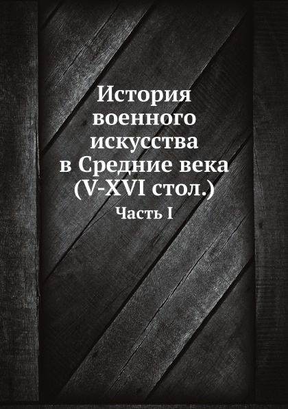 Неизвестный автор История военного искусства в Средние века (V-XVI стол.). Часть I