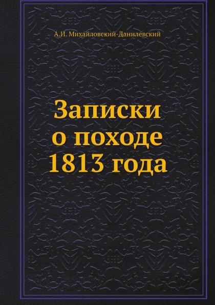 А. И. Михайловский-Данилевский Записки о походе 1813 года