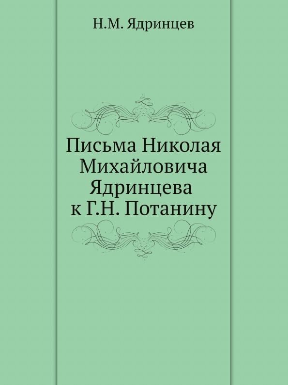 Н. М. Ядринцев Письма Николая Михайловича Ядринцева к Г.Н. Потанину