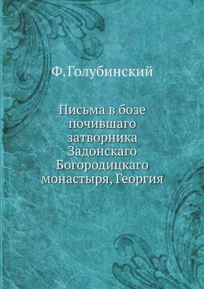 Ф. Голубинский Письма в бозе почившаго затворника Задонскаго Богородицкаго монастыря, Георгия