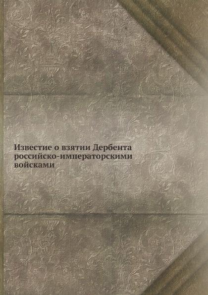 Неизвестный автор Известие о взятии Дербента российско-императорскими войсками