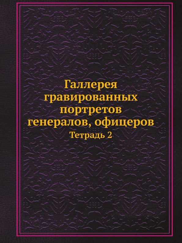 Неизвестный автор Галлерея гравированных портретов генералов, офицеров. Тетрадь 2
