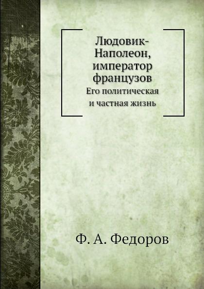 Ф.А. Федоров Людовик-Наполеон, император французов. Его политическая и частная жизнь