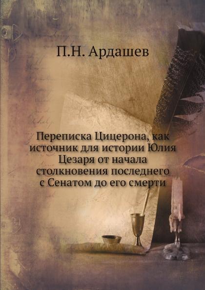 П.Н. Ардашев Переписка Цицерона, как источник для истории Юлия Цезаря от начала столкновения последнего с Сенатом до его смерти