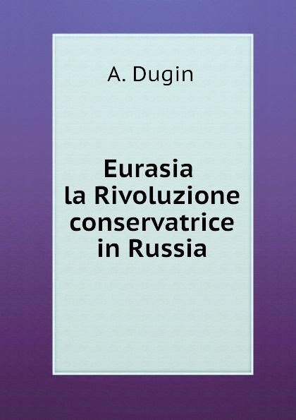 A. Dugin Eurasia la Rivoluzione conservatrice in Russia a dugin eurasiatismo