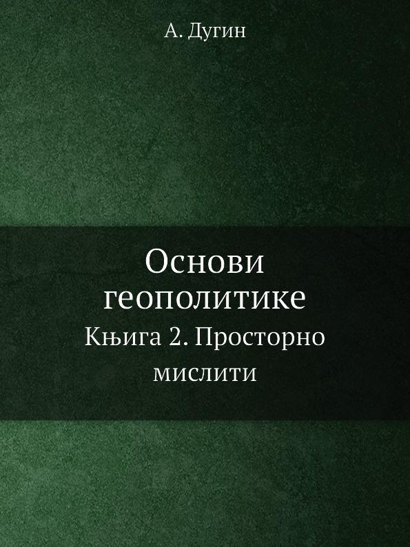 А. Дугин Основы геополитики. Книга II. Мыслить пространством