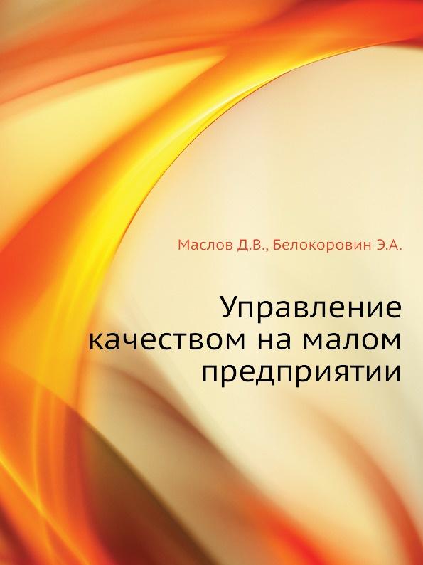 Э.А. Белокоровин, Д.В. Маслов Управление качеством на малом предприятии