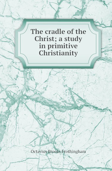 F.O. Brooks The cradle of the Christ; a study in primitive Christianity frothingham octavius brooks the cradle of the christ a study in primitive christianity