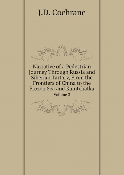 J.D. Cochrane Narrative of a Pedestrian Journey Through Russia and Siberian Tartary, From the Frontiers of China to the Frozen Sea and Kamtchatka. Volume 2 john dundas cochrane narrative of a pedestrian journey through russia and siberian tartary from the frontiers of china to the frozen sea and kamchatka vol 1
