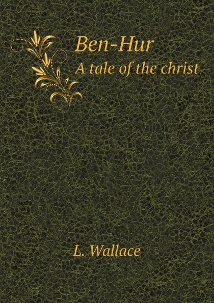 L. Wallace Ben-Hur. A tale of the christ цена и фото