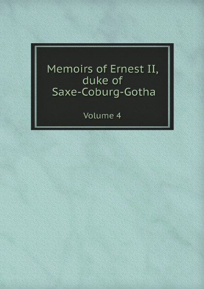 Ernst II Saxe-Coburg-Gotha Memoirs of Ernest II, duke of Saxe-Coburg-Gotha. Volume 4