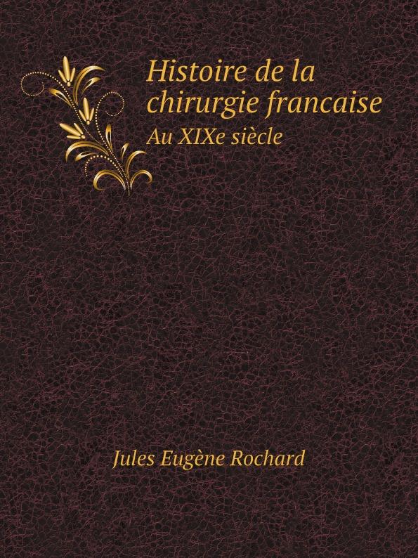 Jules Eugène Rochard Histoire de la chirurgie francaise au XIXe siecle bégin bégin annales de la chirurgie francaise et etrangere vol 3 classic reprint