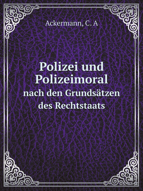C.A. Ackermann Polizei und Polizeimoral. nach den Grundsatzen des Rechtstaats