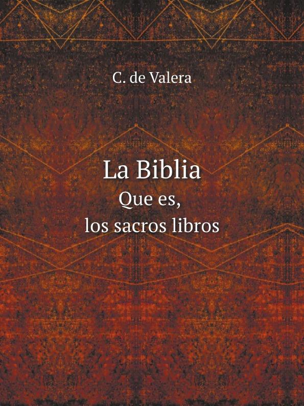C. de Valera La Biblia. Que es, los sacros libros la santa biblia que consta del antiguo y el nuevo testamento