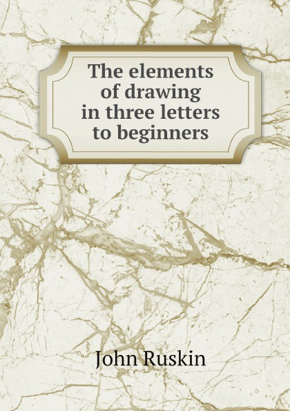 John Ruskin The elements of drawing in three letters to beginners john ruskin the elements of drawing in three letters to beginners