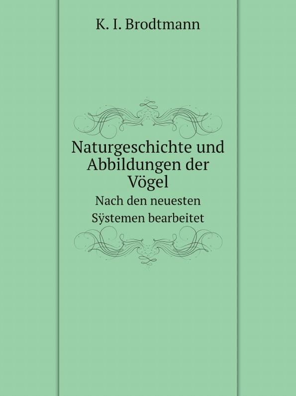 K. I. Brodtmann Naturgeschichte und Abbildungen der Vogel. Nach den neuesten Systemen bearbeitet
