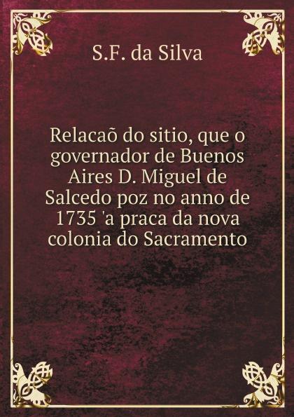 S.F. da Silva Relacao do sitio, que o governador de Buenos Aires D. Miguel de Salcedo poz no anno de 1735 'a praca da nova colonia do Sacramento alberto pimentel a praca nova
