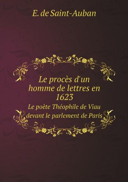 E. de Saint-Auban Le proces d'un homme de lettres en 1623. Le poete Theophile de Viau devant le parlement de Paris