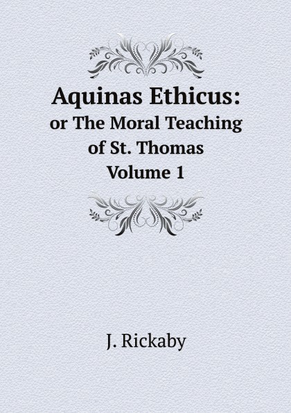 J. Rickaby Aquinas Ethicus:. or The Moral Teaching of St. Thomas Volume 1 aquinas saint thomas aquinas ethicus or the moral teaching of st thomas a translation of the principle portions of the second part of the summa theologica with notes