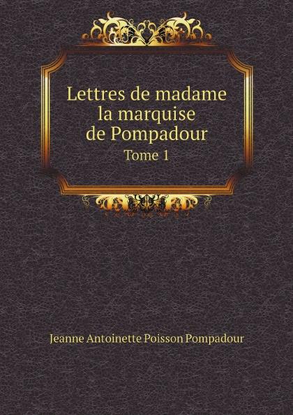 Jeanne Antoinette Poisson Pompadour Lettres de madame la marquise de Pompadour. Tome 1 jeanne antoinette poisson pompadour memoires de madame la marquise de pompadour ou l on trouve un precis de l 1