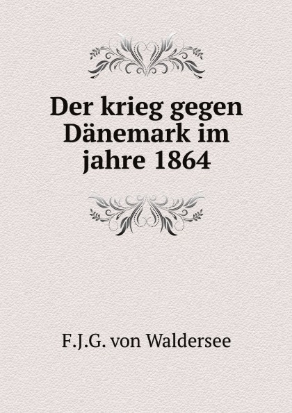 F.J.G. von Waldersee Der krieg gegen Danemark im jahre 1864 ferdinand schmidt preussens krieg gegen osterreich und seine verbundeten im jahre 1866
