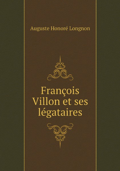 Auguste Honoré Longnon Francois Villon et ses legataires robert green ingersoll the works of robert g ingersoll v 9