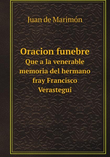 Juan de Marimón Oracion funebre. Que a la venerable memoria del hermano fray Francisco Verastegui rafael maría merchán a la memoria de francisco javier cisneros